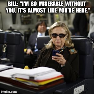 "Hilary Clinton  | BILL:  ""I'M  SO  MISERABLE  WITHOUT  YOU,  IT'S  ALMOST  LIKE  YOU'RE  HERE."" 