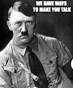 Adolf Hitler | WE HAVE WAYS TO MAKE YOU TALK | image tagged in adolf hitler | made w/ Imgflip meme maker
