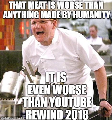 Chef Gordon Ramsay | THAT MEAT IS WORSE THAN ANYTHING MADE BY HUMANITY IT IS EVEN WORSE THAN YOUTUBE REWIND 2018 | image tagged in memes,chef gordon ramsay,youtube rewind,youtube rewind 2018 | made w/ Imgflip meme maker