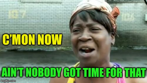 Aint Nobody Got Time For That Meme | C'MON NOW AIN'T NOBODY GOT TIME FOR THAT | image tagged in memes,aint nobody got time for that | made w/ Imgflip meme maker