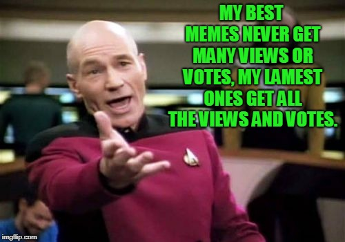 Picard Wtf Meme | MY BEST MEMES NEVER GET MANY VIEWS OR VOTES, MY LAMEST ONES GET ALL THE VIEWS AND VOTES. | image tagged in memes,picard wtf | made w/ Imgflip meme maker