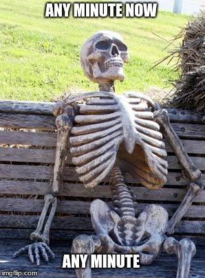 Waiting Skeleton Meme | ANY MINUTE NOW ANY MINUTE | image tagged in memes,waiting skeleton | made w/ Imgflip meme maker