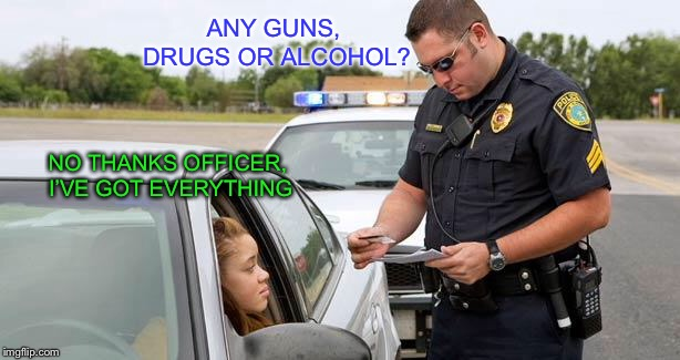 I need bail money | ANY GUNS, DRUGS OR ALCOHOL? NO THANKS OFFICER, I'VE GOT EVERYTHING | image tagged in police | made w/ Imgflip meme maker