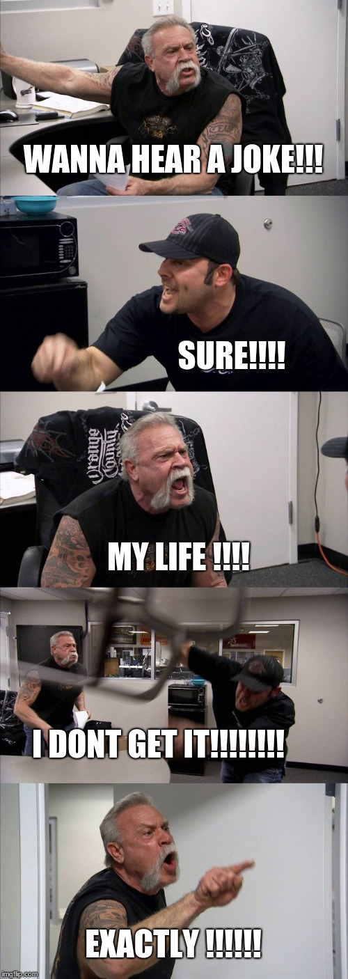 American Chopper Argument Meme | WANNA HEAR A JOKE!!! SURE!!!! MY LIFE !!!! I DONT GET IT!!!!!!!! EXACTLY !!!!!! | image tagged in memes,american chopper argument | made w/ Imgflip meme maker