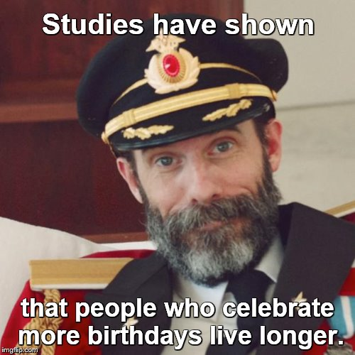 Captain Obvious | Studies have shown that people who celebrate more birthdays live longer. | image tagged in captain obvious,birthdays,life,celebration,happy birthday | made w/ Imgflip meme maker