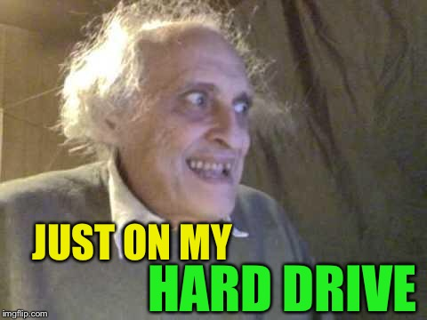 Old Pervert | JUST ON MY HARD DRIVE | image tagged in old pervert | made w/ Imgflip meme maker