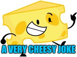 That's pretty cheesy! | A VERY CHEESY JOKE | image tagged in that's pretty cheesy | made w/ Imgflip meme maker