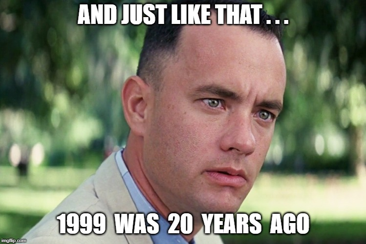 1999 -20 years ago | AND JUST LIKE THAT . . . 1999  WAS  20  YEARS  AGO | image tagged in funny | made w/ Imgflip meme maker