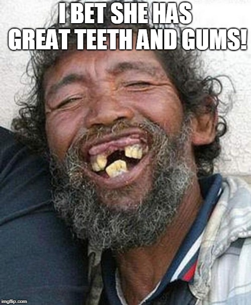 Bad teeth | I BET SHE HAS GREAT TEETH AND GUMS! | image tagged in bad teeth | made w/ Imgflip meme maker