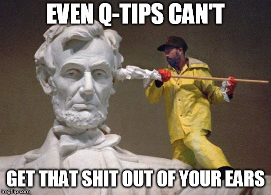 Lincoln q tip | EVEN Q-TIPS CAN'T GET THAT SHIT OUT OF YOUR EARS | image tagged in lincoln q tip | made w/ Imgflip meme maker