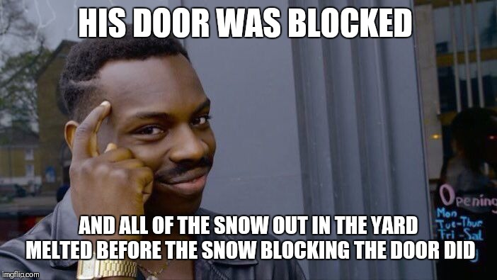 Roll Safe Think About It Meme | HIS DOOR WAS BLOCKED AND ALL OF THE SNOW OUT IN THE YARD MELTED BEFORE THE SNOW BLOCKING THE DOOR DID | image tagged in memes,roll safe think about it | made w/ Imgflip meme maker