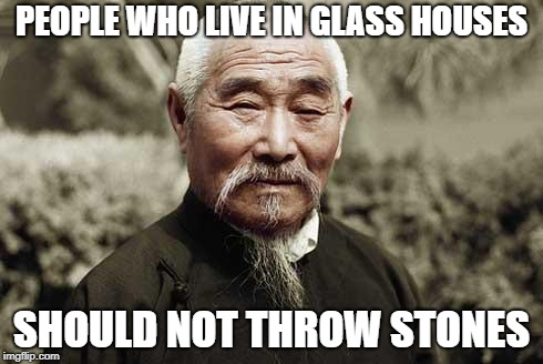 Wise man | PEOPLE WHO LIVE IN GLASS HOUSES SHOULD NOT THROW STONES | image tagged in wise man | made w/ Imgflip meme maker