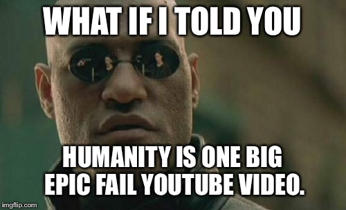 Humanity is one big epic fail YouTube video | WHAT IF I TOLD YOU HUMANITY IS ONE BIG EPIC FAIL YOUTUBE VIDEO. | image tagged in memes,matrix morpheus,youtube,fail,human,stupid | made w/ Imgflip meme maker