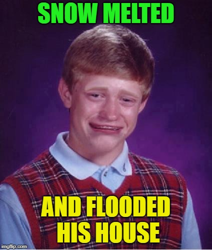 Bad Luck Brian Cry | SNOW MELTED AND FLOODED HIS HOUSE | image tagged in bad luck brian cry | made w/ Imgflip meme maker