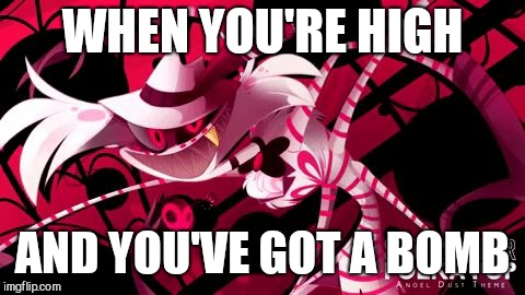 Angel on New Years eve |  WHEN YOU'RE HIGH; AND YOU'VE GOT A BOMB | image tagged in crazy spider,angel dust,hazbin hotel | made w/ Imgflip meme maker