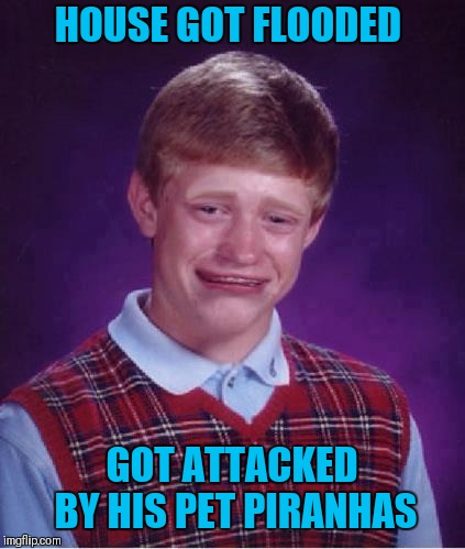 Bad Luck Brian Cry | HOUSE GOT FLOODED GOT ATTACKED BY HIS PET PIRANHAS | image tagged in bad luck brian cry | made w/ Imgflip meme maker