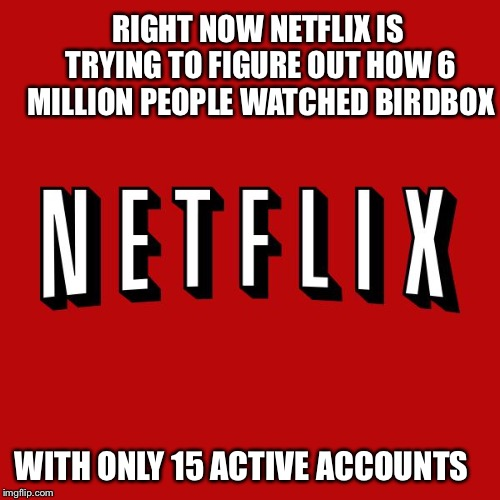 Goddam you Netflix! |  RIGHT NOW NETFLIX IS TRYING TO FIGURE OUT HOW 6 MILLION PEOPLE WATCHED BIRDBOX; WITH ONLY 15 ACTIVE ACCOUNTS | image tagged in goddam you netflix | made w/ Imgflip meme maker
