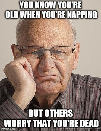 Bored Old Guy | YOU KNOW YOU'RE OLD WHEN YOU'RE NAPPING BUT OTHERS WORRY THAT YOU'RE DEAD | image tagged in bored old guy | made w/ Imgflip meme maker