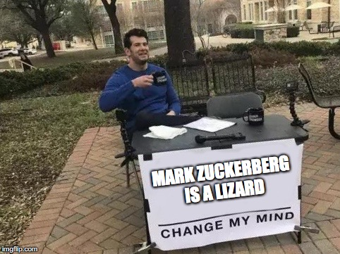Change My Mind Meme | MARK ZUCKERBERG IS A LIZARD | image tagged in change my mind | made w/ Imgflip meme maker