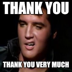 Elvis, thank you | THANK YOU THANK YOU VERY MUCH | image tagged in elvis thank you | made w/ Imgflip meme maker