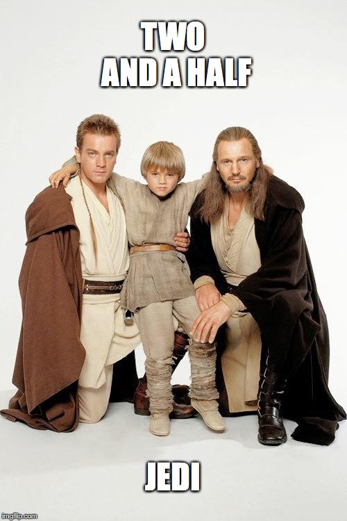 The 3ish Space Wizards | TWO AND A HALF JEDI | image tagged in the phantom menace,obi wan kenobi,qui gon jinn,anakin skywalker,jedi | made w/ Imgflip meme maker