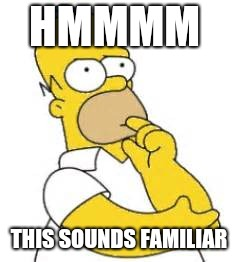 Homer Simpson Hmmmm | HMMMM THIS SOUNDS FAMILIAR | image tagged in homer simpson hmmmm | made w/ Imgflip meme maker