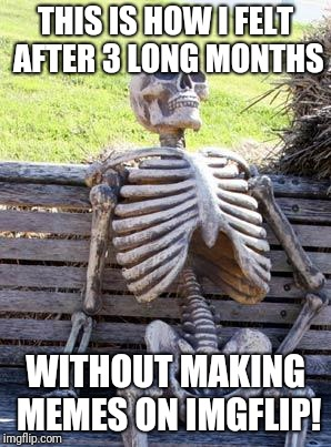 I'm making my imgflip comeback after starting my new FB account: | THIS IS HOW I FELT AFTER 3 LONG MONTHS WITHOUT MAKING MEMES ON IMGFLIP! | image tagged in memes,waiting skeleton,comeback,facebook | made w/ Imgflip meme maker