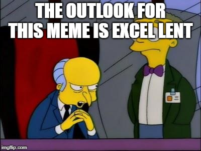 Mr burns smithers | THE OUTLOOK FOR THIS MEME IS EXCEL LENT | image tagged in mr burns smithers | made w/ Imgflip meme maker