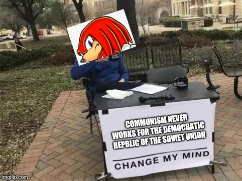 When no one cares | COMMUNISM NEVER WORKS FOR THE DEMOCRATIC REPBLIC OF THE SOVIET UNION | image tagged in change my mind,knuckles,communism,ussr | made w/ Imgflip meme maker