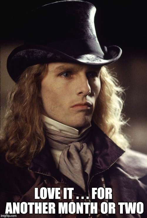 lestat | LOVE IT . . . FOR ANOTHER MONTH OR TWO | image tagged in lestat | made w/ Imgflip meme maker
