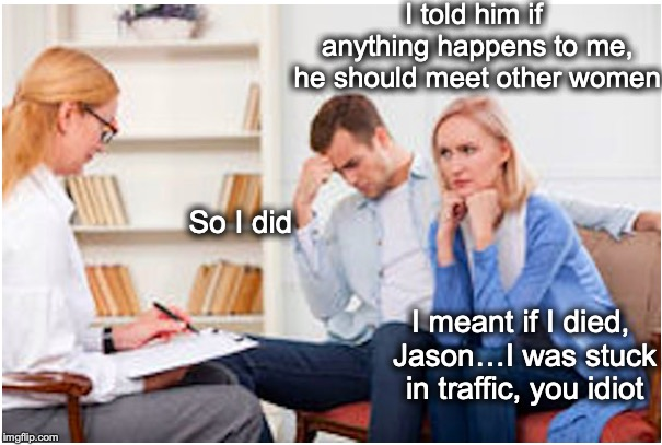 A Matter of Interpretation | I told him if anything happens to me, he should meet other women So I did I meant if I died, Jason…I was stuck in traffic, you idiot | image tagged in couples therapy,men cheating | made w/ Imgflip meme maker