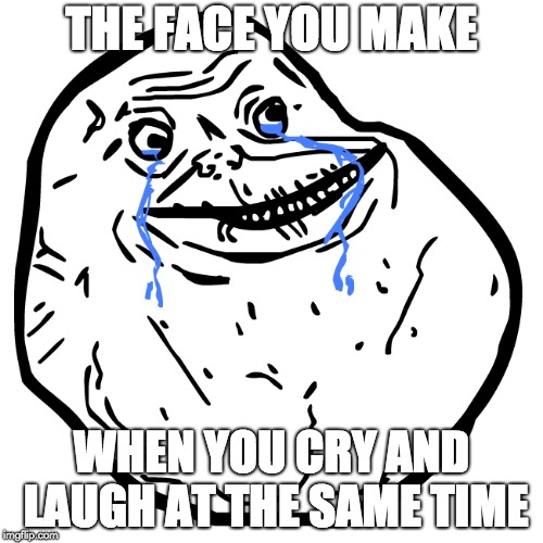Crying and Laughing at the same time | THE FACE YOU MAKE WHEN YOU CRY AND LAUGH AT THE SAME TIME | image tagged in derp face | made w/ Imgflip meme maker