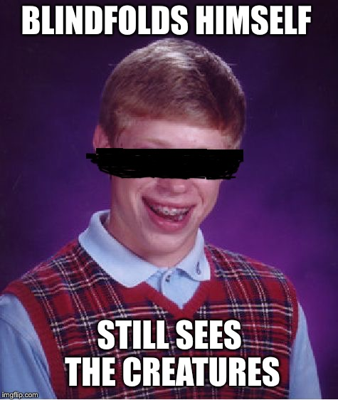 *throws himself off a bridge* | BLINDFOLDS HIMSELF STILL SEES THE CREATURES | image tagged in memes,bad luck brian,bird box | made w/ Imgflip meme maker