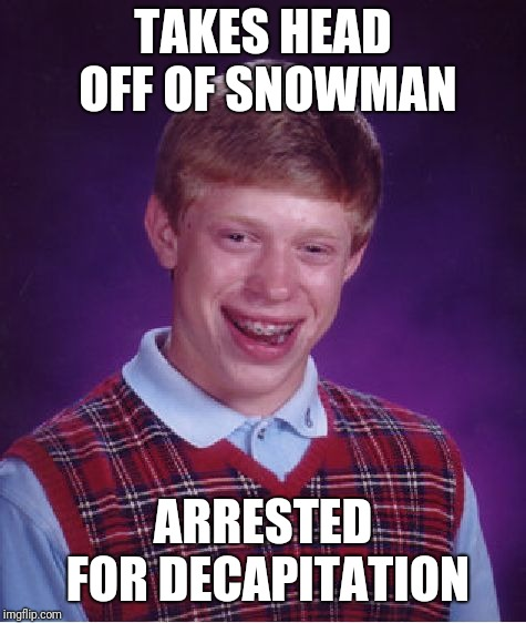Bad Luck Brian Meme | TAKES HEAD OFF OF SNOWMAN ARRESTED FOR DECAPITATION | image tagged in memes,bad luck brian | made w/ Imgflip meme maker
