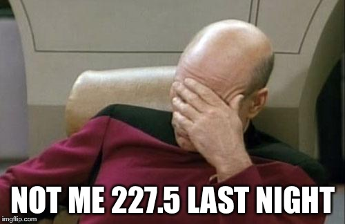 Captain Picard Facepalm Meme | NOT ME 227.5 LAST NIGHT | image tagged in memes,captain picard facepalm | made w/ Imgflip meme maker