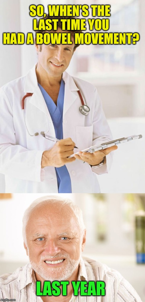 Hide the pain Harold  | SO, WHEN'S THE LAST TIME YOU HAD A BOWEL MOVEMENT? LAST YEAR | image tagged in doctor,harold | made w/ Imgflip meme maker