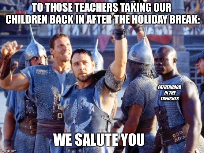 Prepare For Combat | TO THOSE TEACHERS TAKING OUR CHILDREN BACK IN AFTER THE HOLIDAY BREAK: WE SALUTE YOU FATHERHOOD IN THE TRENCHES | image tagged in gladiator,teacher,kids | made w/ Imgflip meme maker