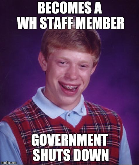 Has to work without pay !! | BECOMES A WH STAFF MEMBER GOVERNMENT SHUTS DOWN | image tagged in memes,bad luck brian | made w/ Imgflip meme maker