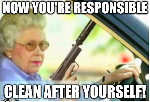 grandma gun weeb killer |  NOW YOU'RE RESPONSIBLE; CLEAN AFTER YOURSELF! | image tagged in grandma gun weeb killer | made w/ Imgflip meme maker