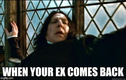 Snape | WHEN YOUR EX COMES BACK | image tagged in memes,snape | made w/ Imgflip meme maker