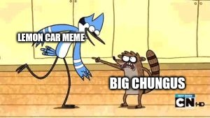 Lemon car meme vs big chungus meme 2019 meme war | LEMON CAR MEME BIG CHUNGUS | image tagged in regular show meme,meme war,memes,big chungus,regular show,lemon car | made w/ Imgflip meme maker