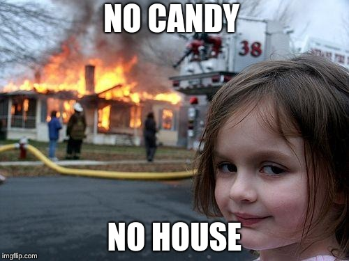 Disaster Girl Meme | NO CANDY NO HOUSE | image tagged in memes,disaster girl | made w/ Imgflip meme maker