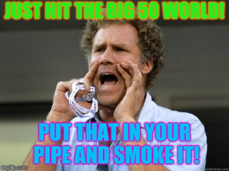 Told ya i'd live that long! | JUST HIT THE BIG 50 WORLD! PUT THAT IN YOUR PIPE AND SMOKE IT! | image tagged in will ferrell yelling,1969,happy birthday | made w/ Imgflip meme maker
