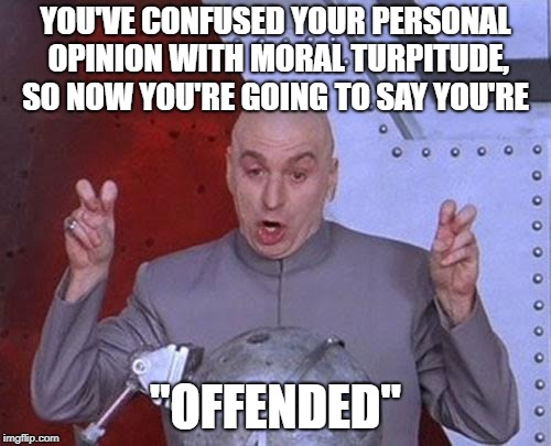 "Offended Defensive  | YOU'VE CONFUSED YOUR PERSONAL OPINION WITH MORAL TURPITUDE, SO NOW YOU'RE GOING TO SAY YOU'RE ""OFFENDED"" 