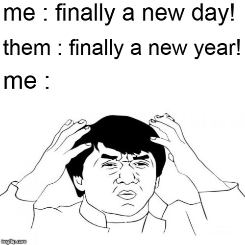 When you realize it's a new year | me : finally a new day! them : finally a new year! me : | image tagged in jackie chan wtf,new year 2019 | made w/ Imgflip meme maker