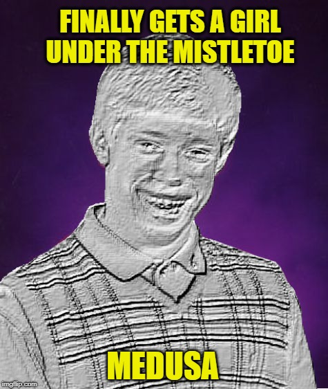 Better late than never | FINALLY GETS A GIRL UNDER THE MISTLETOE MEDUSA | image tagged in funny memes,bad luck brian,medusa,holidays,brian | made w/ Imgflip meme maker