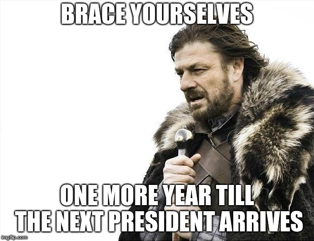 Brace Yourselves X is Coming | BRACE YOURSELVES ONE MORE YEAR TILL THE NEXT PRESIDENT ARRIVES | image tagged in memes,brace yourselves x is coming | made w/ Imgflip meme maker