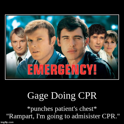 "John Gage doing CPR still makes me laugh. | Gage Doing CPR | *punches patient's chest* ""Rampart, I'm going to admisister CPR."" 