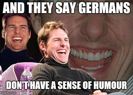 Tom Cruise laugh | AND THEY SAY GERMANS DON'T HAVE A SENSE OF HUMOUR | image tagged in tom cruise laugh | made w/ Imgflip meme maker
