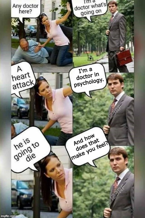 Is there a doctor around? | I'm a doctor in psychology. And how does that make you feel? | image tagged in is there a doctor around,funny,funny memes,doctor | made w/ Imgflip meme maker
